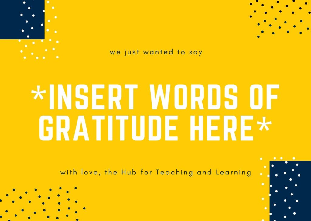 """We just wanted to say """"insert words of gratitude here"""" with love, the Hub for Teaching and Learning"""