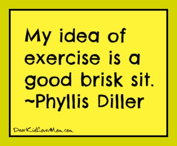 My idea of exercise is a good brisk sit. Phyllis Diller. DearKidLoveMom.com