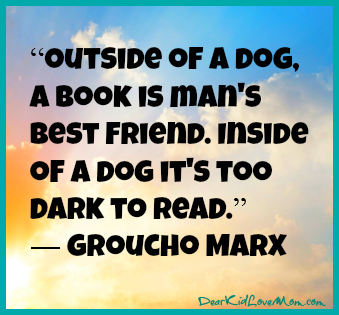 Outside of a dog, a book is man's best friend. Groucho DearKidLoveMom.com