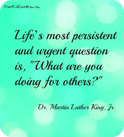 What are you doing for others? MLK quote DearKidLoveMom.com