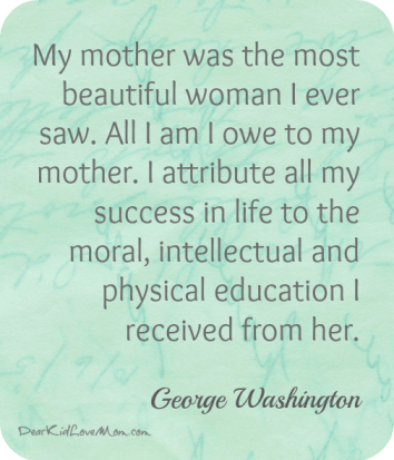 My mother was the most beautiful woman I ever saw George Washington quote DearKidLoveMom.com