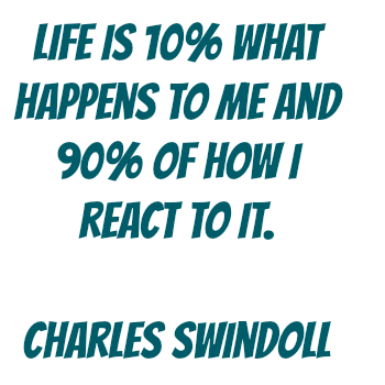 Life is 10% what happens to me and 90% how I react to it. Charles Swindoll Well said. DearKidLoveMom.com