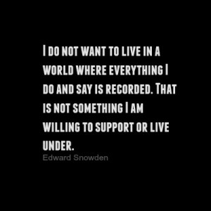 I do not want to live in a world where everything I do and say is recorded. That is not something I am willing to support or live under. Edward Snowden DearKidLoveMom.com