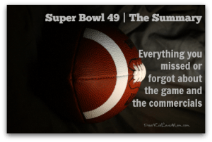 Super Bowl 49 | The Summary. Everything you missed or forgot about the game and commercials. DearKidLoveMom.com