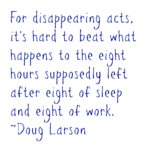 For disappearing acts, it's hard to beat what happens to the eight hours supposedly left after eight of sleep and eight of work. ~Doug Larson DearKidLoveMom.com