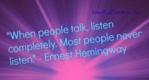 """When people talk, listen completely. Most people never listen."" - Ernest Hemingway DearKidLoveMom.com"