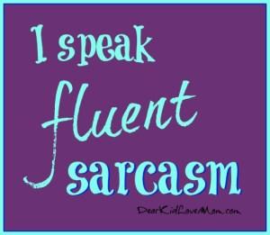 I speak fluent sarcasm. DearKidLoveMom.com