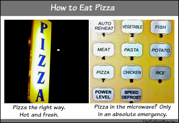 "Pizza should be eaten hot and fresh. Only microwave in dire emergencies. The good news is you get to define ""emergency."" DearKidLoveMom.com"