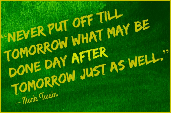 """Never put off till tomorrow what may be done day after tomorrow just as well."" – Mark Twain DearKidLoveMom.com"