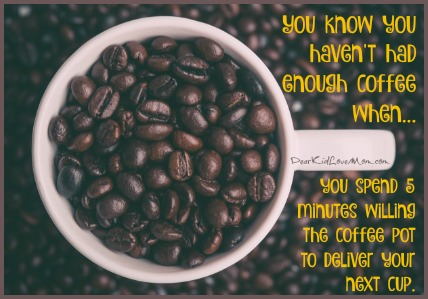You know you haven't had enough coffee when getting up seems so difficult you spend 5 willing the coffee pot to deliver your next cup. DearKidLoveMom.com