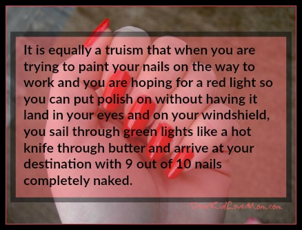 It is equally a truism that when you are trying to paint your nails on the way to work and you are hoping for a red light so you can put polish on without having it land in your eyes and on your windshield, you sail through green lights like a hot knife through butter and arrive at your destination with 9 out of 10 nails completely naked. DearKidLoveMom.com