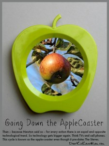 Then – because Newton said so – for every action there is an equal and opposite technological trend. So technology gets bigger again. Think TVs and cell phones. This cycle is known as the apple-coaster even though it pre-dates The Steves. DearKidLoveMom.com