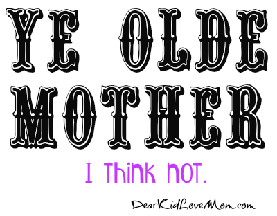 Ye Olde Mother? I think not. DearKidLoveMom.com