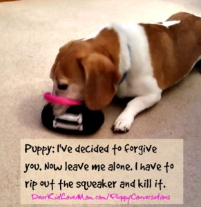 Puppy: Of course not. Now leave me alone. I have to rip out the squeaker and kill it. DearKidLoveMom.com/PuppyConversations