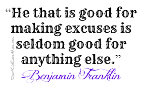 """He that is good at making excuses is seldom good for anything else."" Benjamin Franklin. DearKidLoveMom.com"