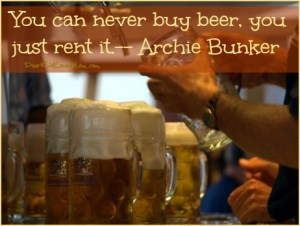 You can never buy beer, you just rent it. -- Archie Bunker, DearKidLoveMom.com