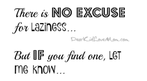 There is no excuse for laziness...But if you find one, let me know. DearKidLoveMom.com