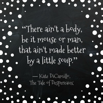"""""""There ain't a body, be it mouse or man, that ain't made better by a little soup."""" ― Kate DiCamillo, The Tale of Despereaux. Small Business Saturday and Turkey Soup. DearKidLoveMom.com"""