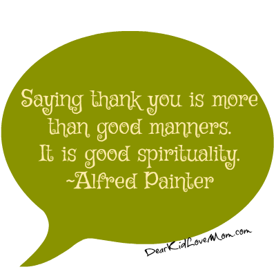 Saying thank you is more than good manners. It is good spirituality. Alfred Painter. DearKidLoveMom.com