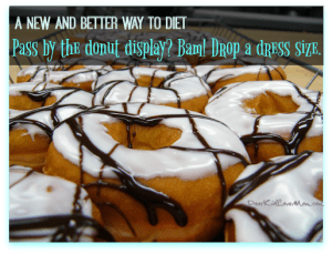 A New (and Better) Way to Diet. Pass by the donut display? Bam! Lose a dress size. DearKidLoveMom.com