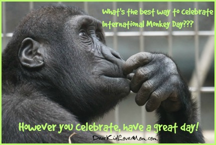 What is the Best Way to Celebrate International Monkey Day? Quit Monkeying Around. International Monkey Day. DearKidLoveMom.com