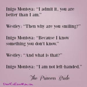 "Inigo Montoya: ""I admit it, you are better than I am."" Westley: ""Then why are you smiling?"" Inigo Montoya: ""Because I know something you don't know."" Westley: ""And what is that?"" Inigo Montoya: ""I am not left-handed."" -- ""The Princess Bride"" DearKidLoveMom.com"