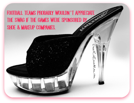 Football teams probably wouldn't appreciate the swag if the games were sponsored by shoe & Makeup companies. DearKidLoveMom.com