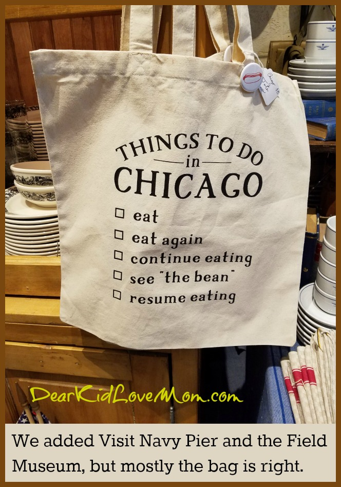 "According to Chicago native folklore (and by ""native lore"" I mean I saw it on a bag in a store here), the important things to do in Chi-town are 1. eat, 2. eat, 3. eat, 4. see the bean, 5. eat. DearKidLoveMom.com"