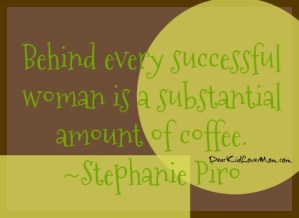 Behind every successful woman is a substantial amount of coffee. ~Stephanie Piro DearKidLoveMom.com