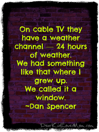 On cable TV they have a weather channel — 24 hours of weather. We had something like that where I grew up. We called it a window. ~Dan Spencer DearKidLoveMom.com