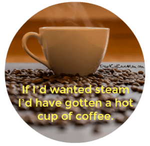 If I'd wanted steam I'd have gotten a cup of hot coffee. DearKidLoveMom.com