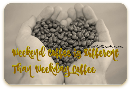 Weekend Coffee is Different Than Weekday Coffee