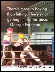 There's more to boxing than hitting. There's not getting hit, for instance. ~George Foreman DearKidLoveMom.com