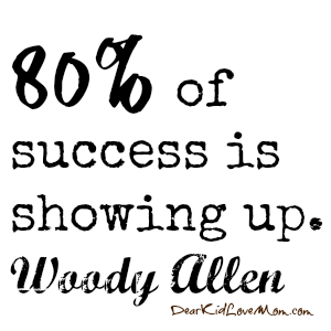 80% of success is showing up. Woody Allen DearKidLoveMom.com