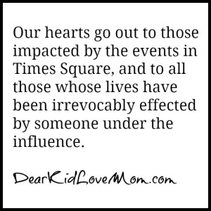 Our hearts go out to those impacted by the events in Times Square. And to those everywhere whose lives have been irrevocably effected by someone under the influence. DearKidLoveMom.com