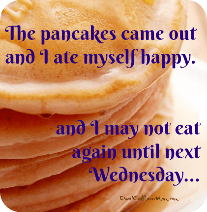 The pancakes came out and I ate myself happy...and I may not eat again until next Wednesday. DearKidLoveMom.com