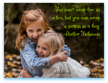 You can't wrap love in a box, but you can wrap a person in a hug. ~Author Unknown DearKidLoveMom.com