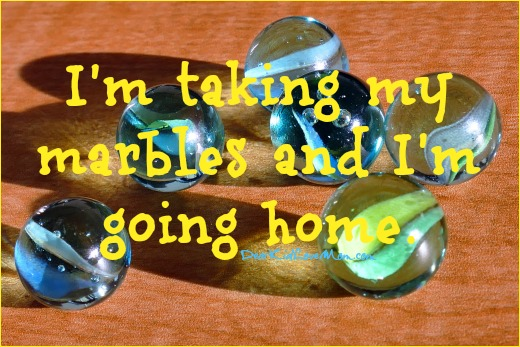 Taking my marbles and going home. DearKidLoveMom.com