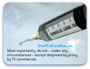 Most importantly, do not – under any circumstances – accept diagnosis by proxy by TV commercial. DearKidLoveMom.com