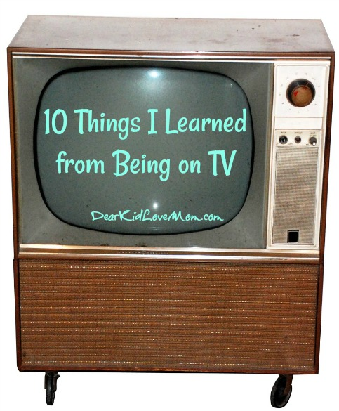 10 Things I Learned from Being on TV. DearKidLoveMom.com