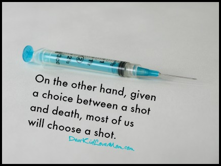 On the other hand, given a choice between a shot and death, most of us will choose a shot. DearKidLoveMom.com