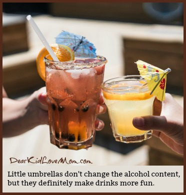 Little umbrellas don't change the alcohol content, but they definitely make drinks more fun. DearKidLoveMom.com