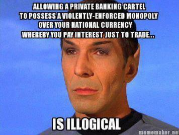 Allowing a private banking cartel to possess a violently-enforced monopoly over your national currency whereby you pay interest just to trade... is Illogical.