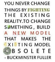 Buckminster Fuller - You never change things by fighting the existing reality. To change something, build a new monel that makes the existing model obsolete.
