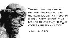Plato - Strange times are these in which we live when old and young are taught falsehoods in school. And the person that dares to tell the truth is called at once a lunatic and fool.