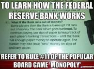 To learn how the Federal Reserve Bank works, refer to rule #11 of the popular board game Monopoly.