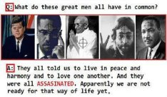 What do these great men have in common? They all told us to live in peace and harmony and to love one another. And they were all assassinated. Apparently we are not ready for that way of life yet.