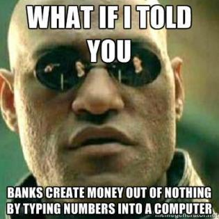 What if I told you - Banks create money out of nothing by typing numbers into a computer.