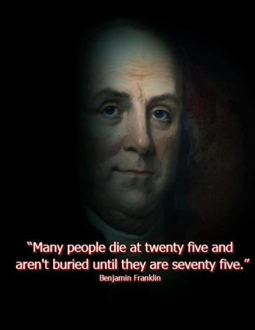 Benjamin Franklin - Many people die at twenty five and aren't buried until they are seventy five.