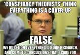 Conspiracy Theorists think everything is a cover-up - False - We question everything, do our research, and come to conclusions that scare you.